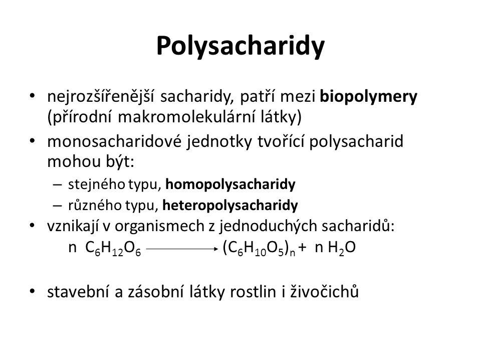 Polysacharidy nejrozšířenější sacharidy, patří mezi biopolymery (přírodní makromolekulární látky) monosacharidové jednotky tvořící polysacharid mohou být: – stejného typu, homopolysacharidy – různého typu, heteropolysacharidy vznikají v organismech z jednoduchých sacharidů: n C 6 H 12 O 6 (C 6 H 10 O 5 ) n + n H 2 O stavební a zásobní látky rostlin i živočichů