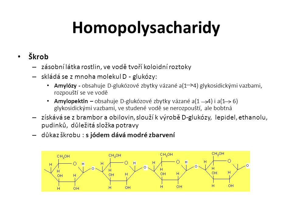 Homopolysacharidy Škrob – zásobní látka rostlin, ve vodě tvoří koloidní roztoky – skládá se z mnoha molekul D - glukózy: Amylózy - obsahuje D-glukózové zbytky vázané a(1 4) glykosidickými vazbami, rozpouští se ve vodě Amylopektin – obsahuje D-glukózové zbytky vázané a(1 4) i a(1 6) glykosidickými vazbami, ve studené vodě se nerozpouští, ale bobtná – získává se z brambor a obilovin, slouží k výrobě D-glukózy, lepidel, ethanolu, pudinků, důležitá složka potravy – důkaz škrobu : s jódem dává modré zbarvení