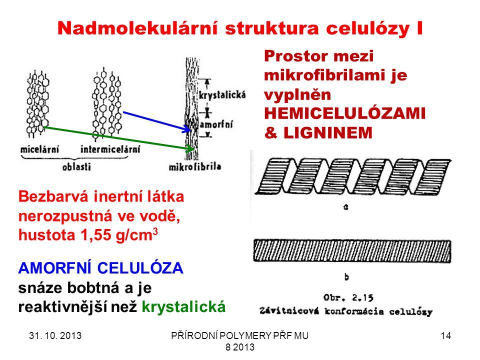 31. 10. 2013PŘÍRODNÍ POLYMERY PŘF MU 8 2013 14 Nadmolekulární struktura celulózy I Bezbarvá inertní látka nerozpustná ve vodě, hustota 1,55 g/cm 3 Pro
