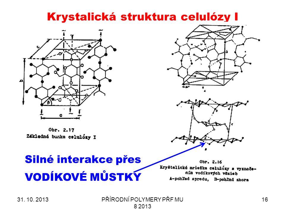 31. 10. 2013PŘÍRODNÍ POLYMERY PŘF MU 8 2013 16 Krystalická struktura celulózy I Silné interakce přes VODÍKOVÉ MŮSTKY