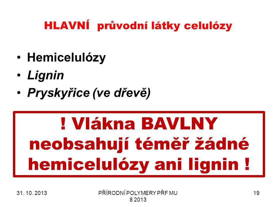 HLAVNÍ průvodní látky celulózy Hemicelulózy Lignin Pryskyřice (ve dřevě) 31. 10. 2013PŘÍRODNÍ POLYMERY PŘF MU 8 2013 19 ! Vlákna BAVLNY neobsahují tém