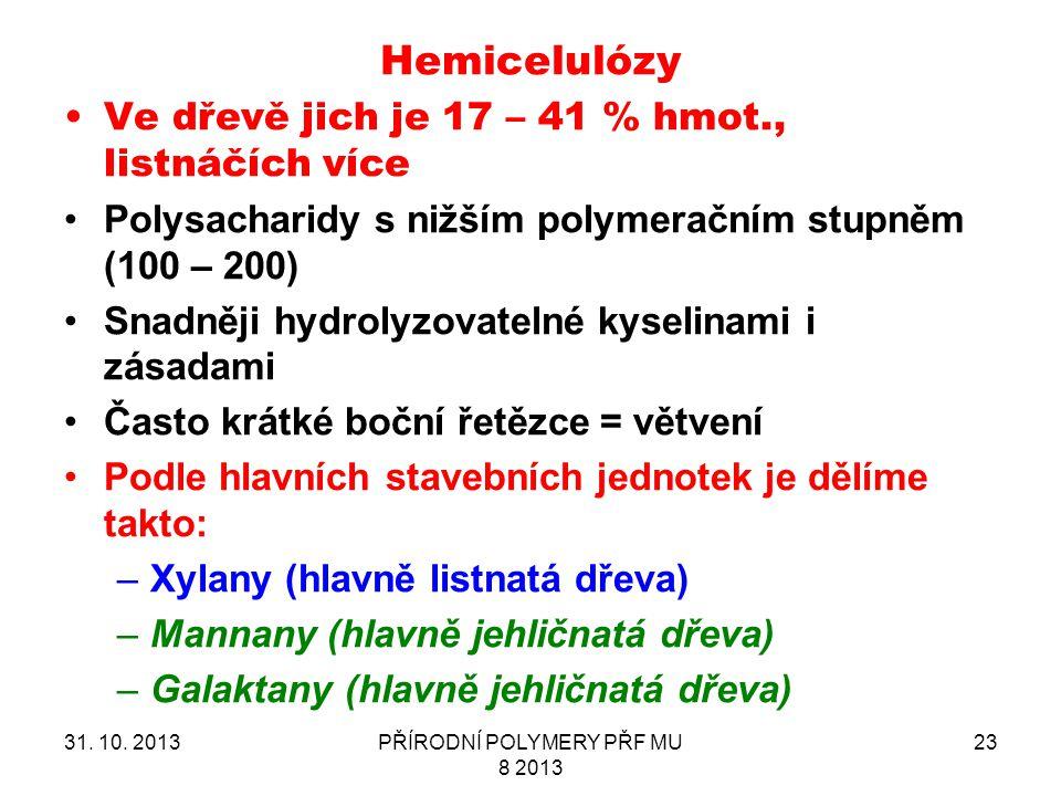 Hemicelulózy 31. 10. 2013PŘÍRODNÍ POLYMERY PŘF MU 8 2013 23 Ve dřevě jich je 17 – 41 % hmot., listnáčích více Polysacharidy s nižším polymeračním stup