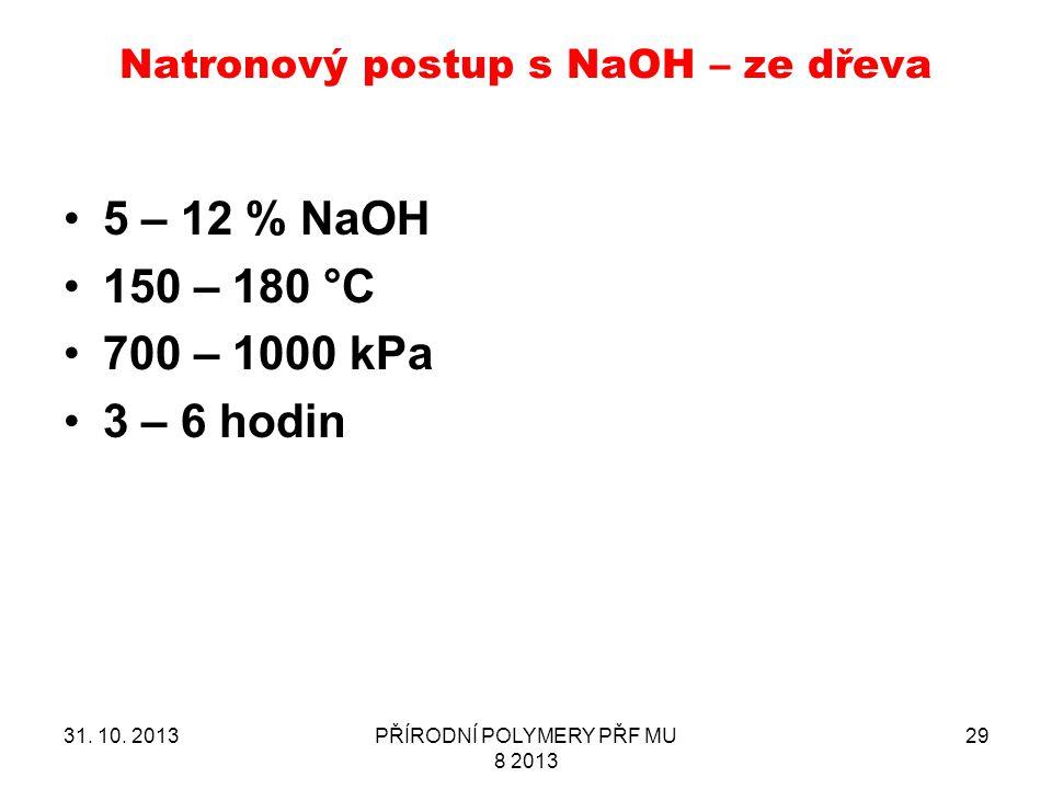 Natronový postup s NaOH – ze dřeva 31. 10. 2013PŘÍRODNÍ POLYMERY PŘF MU 8 2013 29 5 – 12 % NaOH 150 – 180 °C 700 – 1000 kPa 3 – 6 hodin