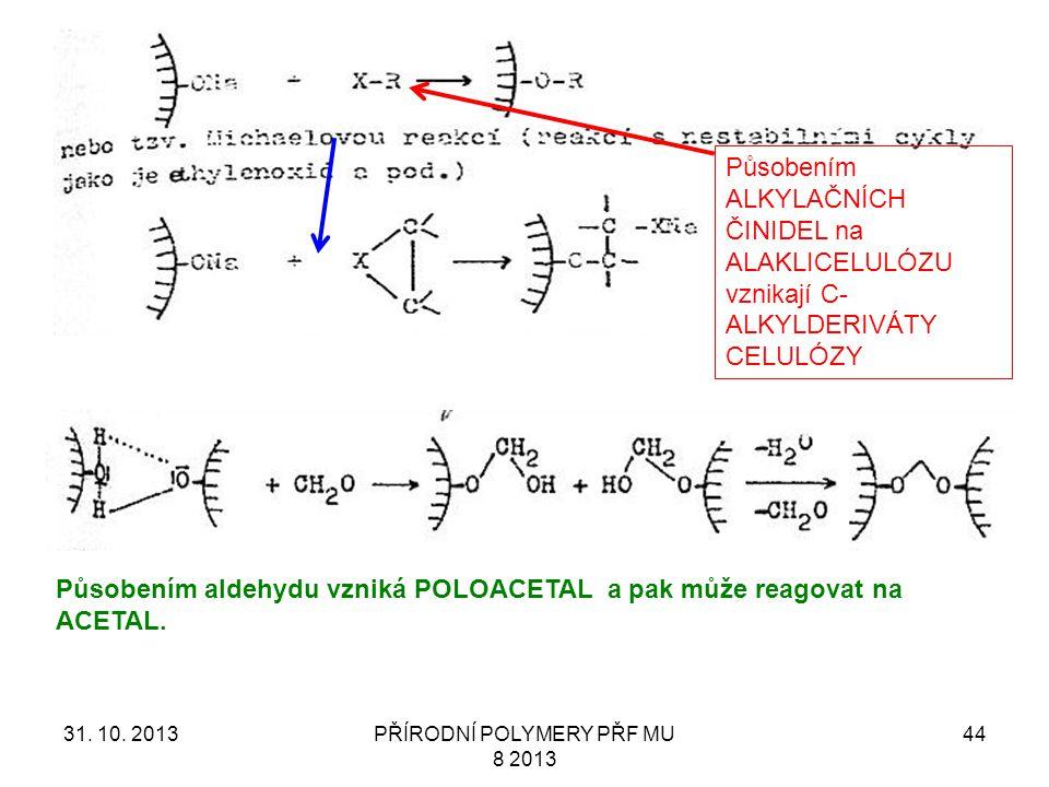 31. 10. 2013PŘÍRODNÍ POLYMERY PŘF MU 8 2013 44 Působením ALKYLAČNÍCH ČINIDEL na ALAKLICELULÓZU vznikají C- ALKYLDERIVÁTY CELULÓZY Působením aldehydu v