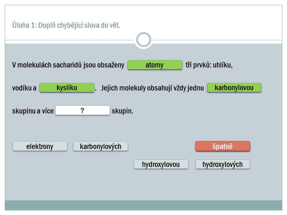 Úloha 1: Doplň chybějící slova do vět. V molekulách sacharidů jsou obsaženy tří prvků: uhlíku, vodíku a. Jejich molekuly obsahují vždy jednu skupinu a