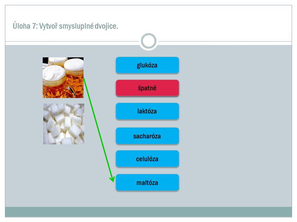 Úloha 7: Vytvoř smysluplné dvojice. glukóza škrob laktóza sacharóza celulóza maltóza špatně