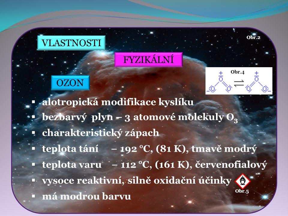 VLASTNOSTI FYZIKÁLNÍ  bezbarvý plyn – 3 atomové molekuly O 3  charakteristický zápach  vysoce reaktivní, silně oxidační účinky  má modrou barvu Ob