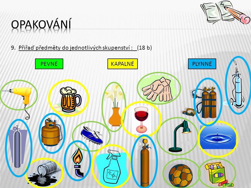 9. Přiřaď předměty do jednotlivých skupenství : (18 b) 7 PEVNÉKAPALNÉPLYNNÉ