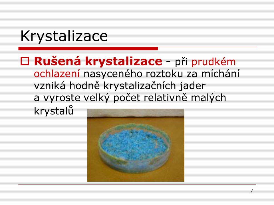 Krystalizace  Rušená krystalizace - při prudkém ochlazení nasyceného roztoku za míchání vzniká hodně krystalizačních jader a vyroste velký počet rela