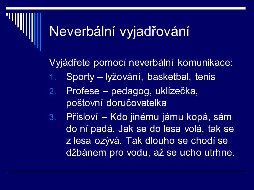Neverbální vyjadřování Vyjádřete pomocí neverbální komunikace: 1. Sporty – lyžování, basketbal, tenis 2. Profese – pedagog, uklízečka, poštovní doručo