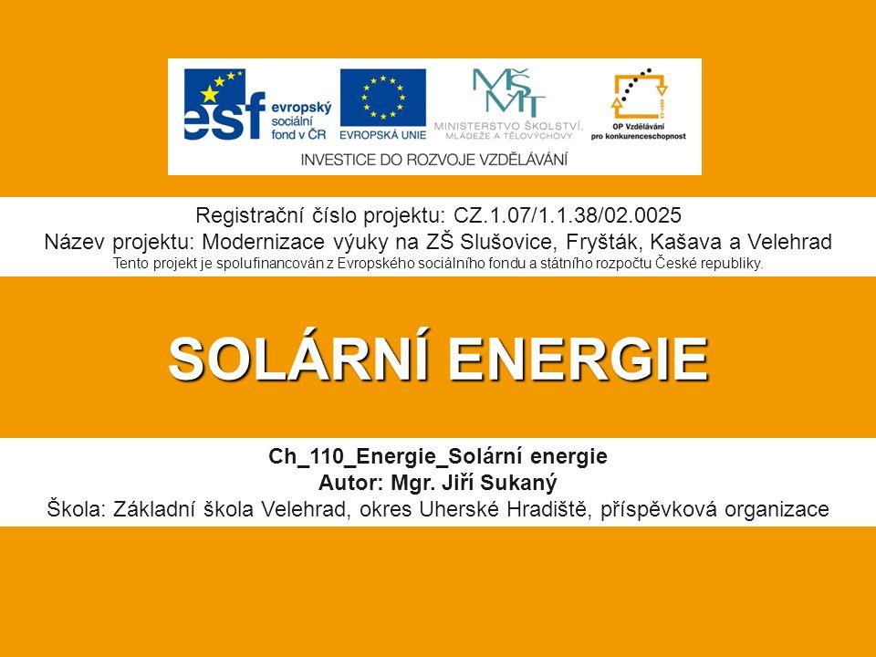 SOLÁRNÍ ENERGIE Ch_110_Energie_Solární energie Autor: Mgr. Jiří Sukaný Škola: Základní škola Velehrad, okres Uherské Hradiště, příspěvková organizace