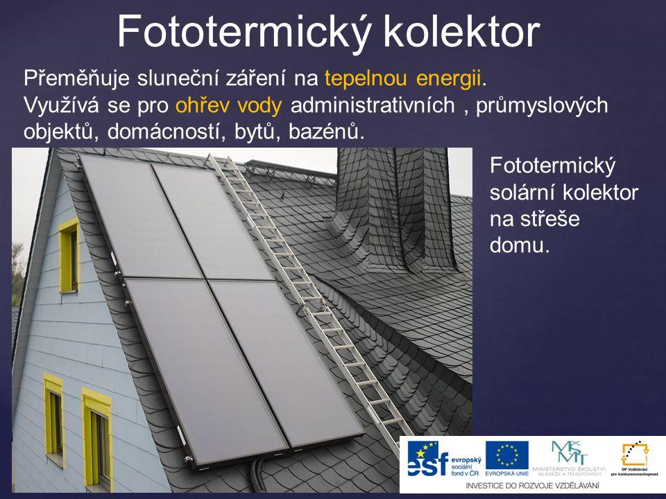 Fototermický kolektor Přeměňuje sluneční záření na tepelnou energii. Využívá se pro ohřev vody administrativních, průmyslových objektů, domácností, by