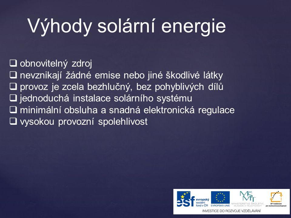 Výhody solární energie  obnovitelný zdroj  nevznikají žádné emise nebo jiné škodlivé látky  provoz je zcela bezhlučný, bez pohyblivých dílů  jedno