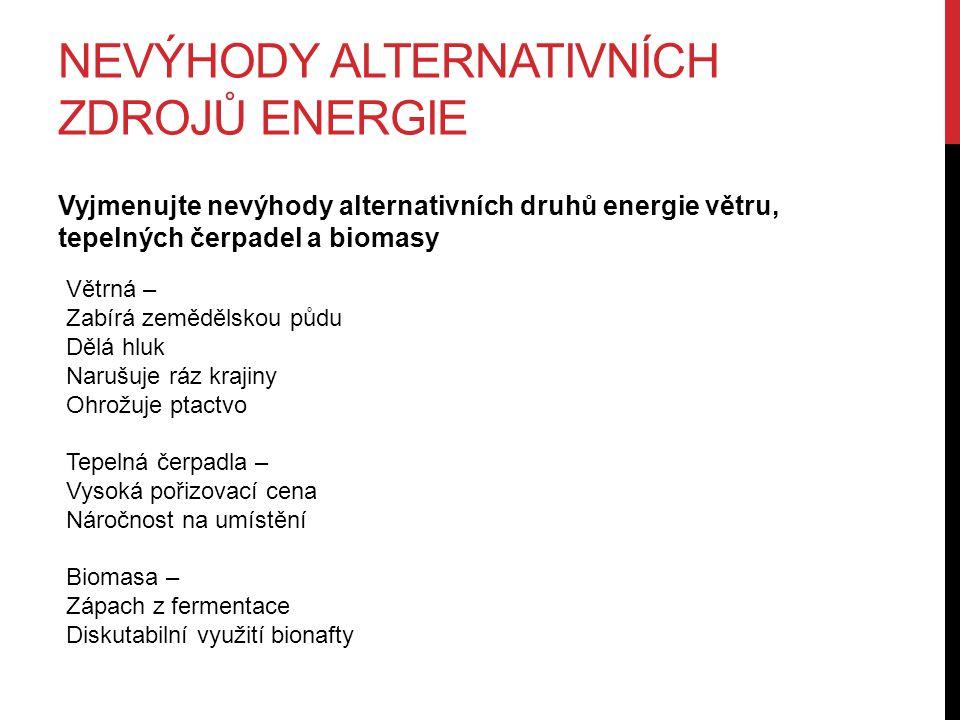 NEVÝHODY ALTERNATIVNÍCH ZDROJŮ ENERGIE Vyjmenujte nevýhody alternativních druhů energie větru, tepelných čerpadel a biomasy Větrná – Zabírá zemědělskou půdu Dělá hluk Narušuje ráz krajiny Ohrožuje ptactvo Tepelná čerpadla – Vysoká pořizovací cena Náročnost na umístění Biomasa – Zápach z fermentace Diskutabilní využití bionafty