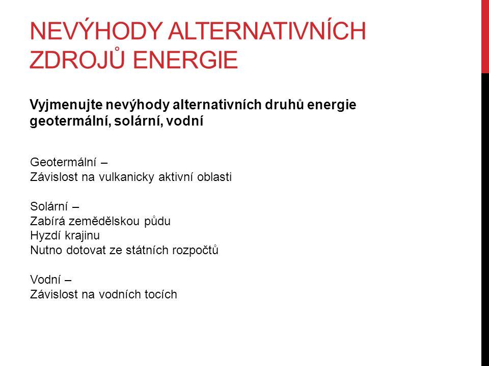 NEVÝHODY ALTERNATIVNÍCH ZDROJŮ ENERGIE Vyjmenujte nevýhody alternativních druhů energie geotermální, solární, vodní Geotermální – Závislost na vulkani