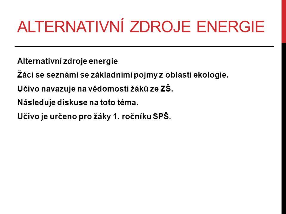 ALTERNATIVNÍ ZDROJE ENERGIE Alternativní zdroje energie Žáci se seznámí se základními pojmy z oblasti ekologie. Učivo navazuje na vědomosti žáků ze ZŠ