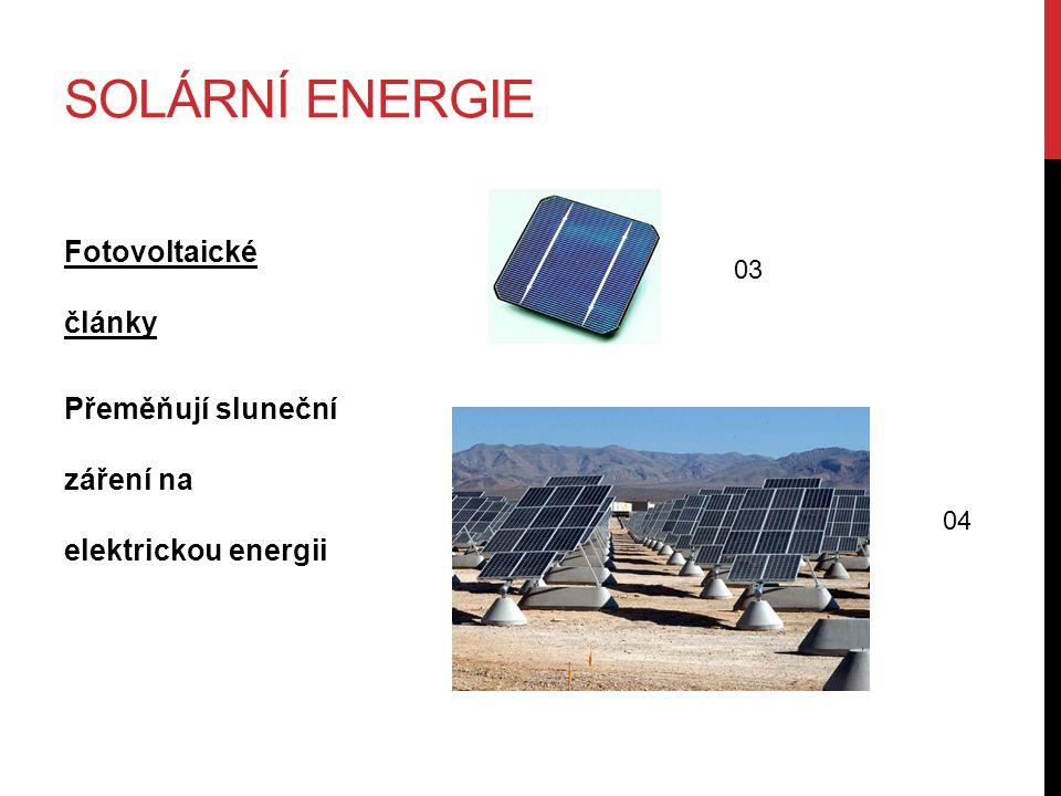SOLÁRNÍ ENERGIE Fotovoltaické články Přeměňují sluneční záření na elektrickou energii 03 04