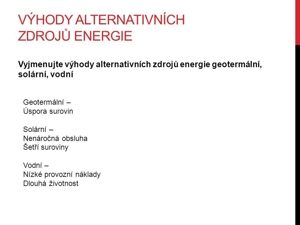 VÝHODY ALTERNATIVNÍCH ZDROJŮ ENERGIE Vyjmenujte výhody alternativních zdrojů energie geotermální, solární, vodní Geotermální – Úspora surovin Solární – Nenáročná obsluha Šetří suroviny Vodní – Nízké provozní náklady Dlouhá životnost