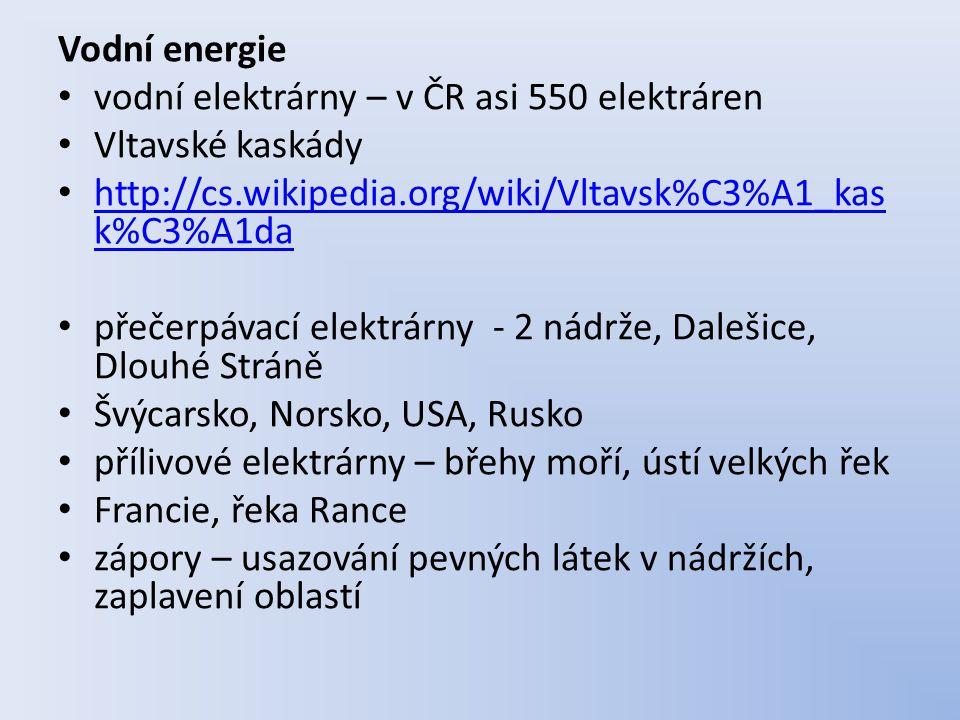 Vodní energie vodní elektrárny – v ČR asi 550 elektráren Vltavské kaskády http://cs.wikipedia.org/wiki/Vltavsk%C3%A1_kas k%C3%A1da http://cs.wikipedia.org/wiki/Vltavsk%C3%A1_kas k%C3%A1da přečerpávací elektrárny - 2 nádrže, Dalešice, Dlouhé Stráně Švýcarsko, Norsko, USA, Rusko přílivové elektrárny – břehy moří, ústí velkých řek Francie, řeka Rance zápory – usazování pevných látek v nádržích, zaplavení oblastí