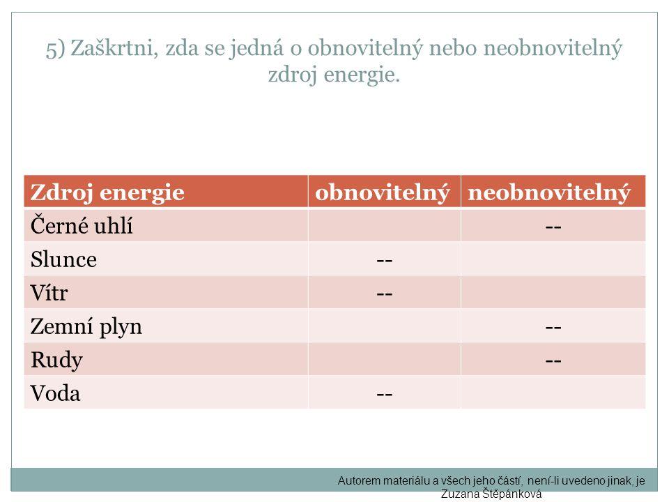 5) Zaškrtni, zda se jedná o obnovitelný nebo neobnovitelný zdroj energie. Zdroj energieobnovitelnýneobnovitelný Černé uhlí-- Slunce-- Vítr-- Zemní ply