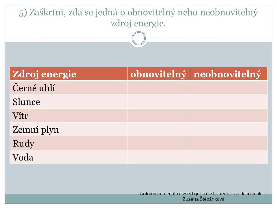 5) Zaškrtni, zda se jedná o obnovitelný nebo neobnovitelný zdroj energie. Zdroj energieobnovitelnýneobnovitelný Černé uhlí Slunce Vítr Zemní plyn Rudy