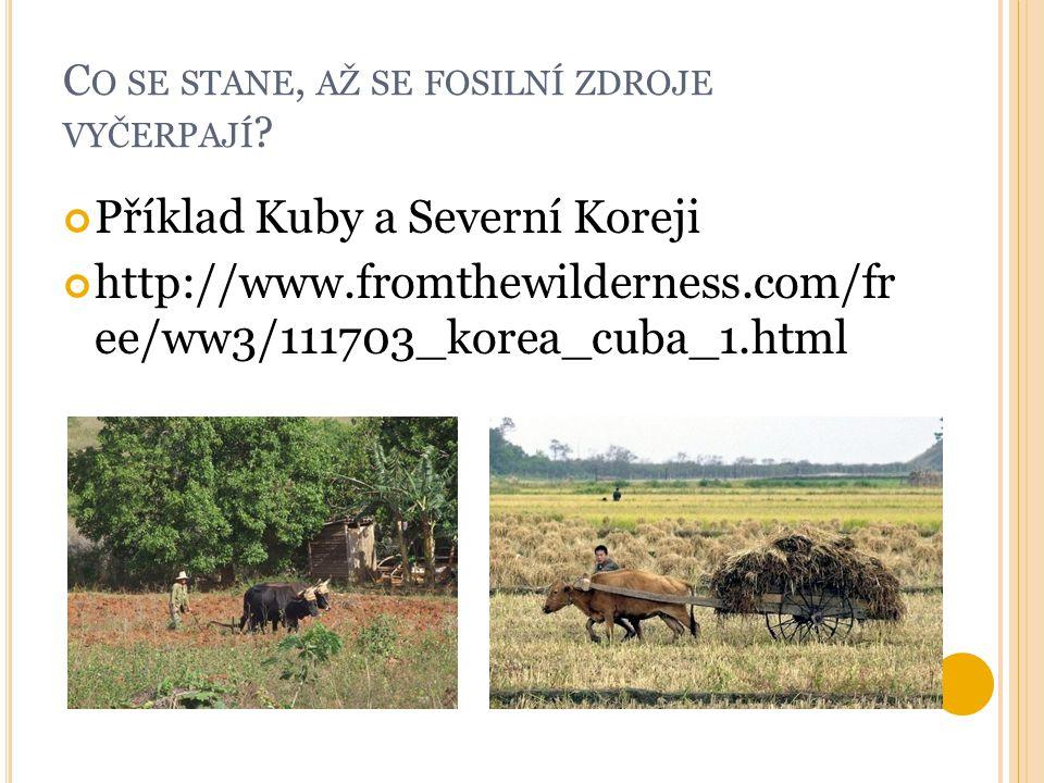 C O SE STANE, AŽ SE FOSILNÍ ZDROJE VYČERPAJÍ ? Příklad Kuby a Severní Koreji http://www.fromthewilderness.com/fr ee/ww3/111703_korea_cuba_1.html