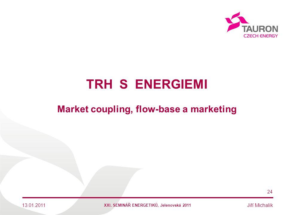 Jiří Michalik TRH S ENERGIEMI 13.01.2011 24 Market coupling, flow-base a marketing XXI. SEMINÁŘ ENERGETIKŮ, Jelenovská 2011