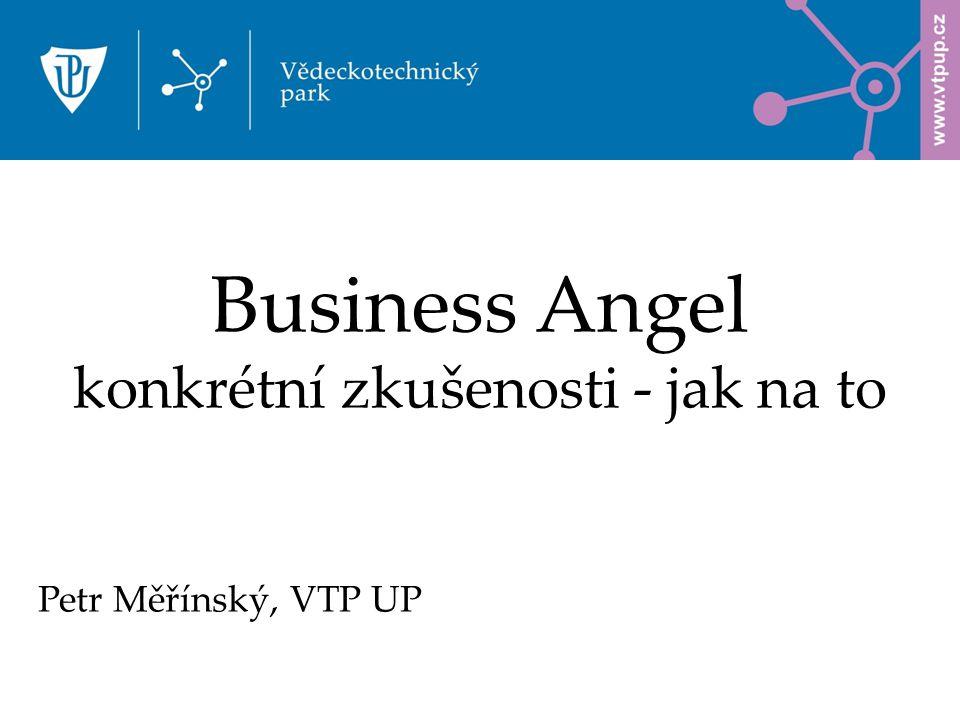 Business Angel konkrétní zkušenosti - jak na to Petr Měřínský, VTP UP