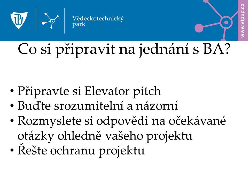 Připravte si Elevator pitch Buďte srozumitelní a názorní Rozmyslete si odpovědi na očekávané otázky ohledně vašeho projektu Řešte ochranu projektu Co si připravit na jednání s BA