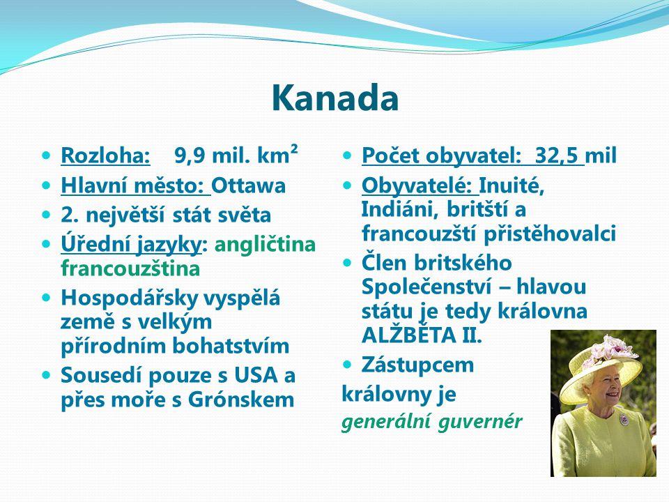 Kanada Rozloha:9,9 mil. km² Hlavní město: Ottawa 2. největší stát světa Úřední jazyky: angličtina francouzština Hospodářsky vyspělá země s velkým přír