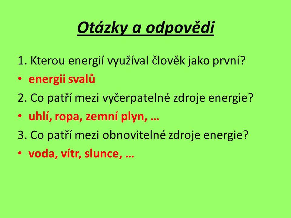 Otázky a odpovědi 1. Kterou energií využíval člověk jako první? energii svalů 2. Co patří mezi vyčerpatelné zdroje energie? uhlí, ropa, zemní plyn, …