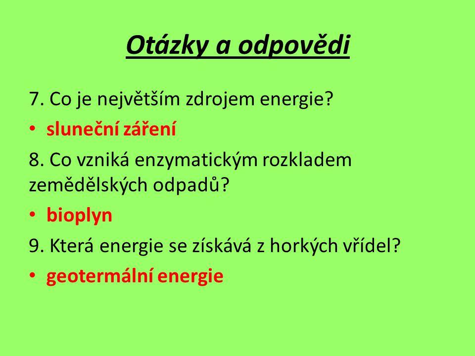 Otázky a odpovědi 7. Co je největším zdrojem energie? sluneční záření 8. Co vzniká enzymatickým rozkladem zemědělských odpadů? bioplyn 9. Která energi