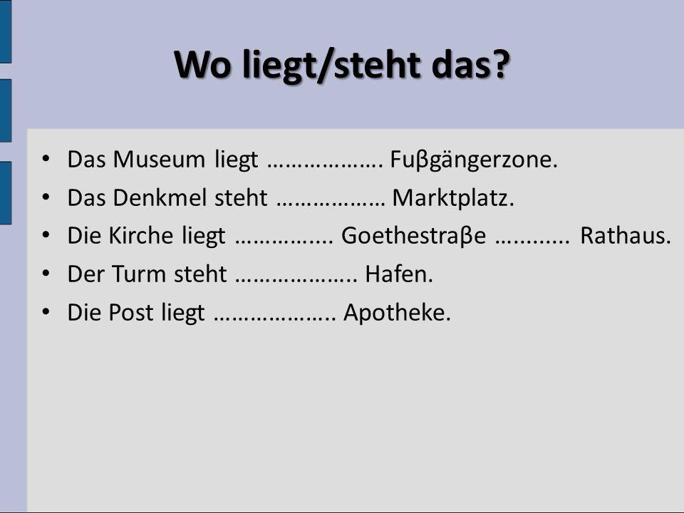Wo liegt/steht das? Das Museum liegt ………………. Fuβgängerzone. Das Denkmel steht ……………… Marktplatz. Die Kirche liegt ………….... Goethestraβe …......... Rat