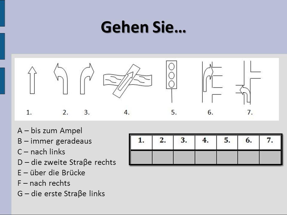 Gehen Sie… A – bis zum Ampel B – immer geradeaus C – nach links D – die zweite Straβe rechts E – über die Brücke F – nach rechts G – die erste Straβe links