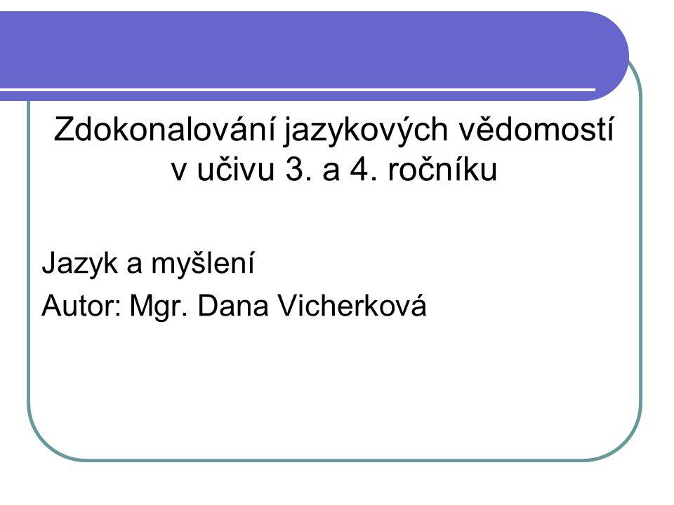 Zdokonalování jazykových vědomostí v učivu 3. a 4. ročníku Jazyk a myšlení Autor: Mgr. Dana Vicherková