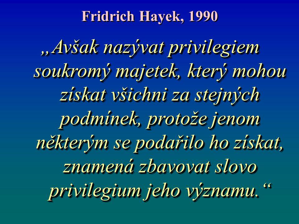 """Fridrich Hayek, 1990 """"Avšak nazývat privilegiem soukromý majetek, který mohou získat všichni za stejných podmínek, protože jenom některým se podařilo"""