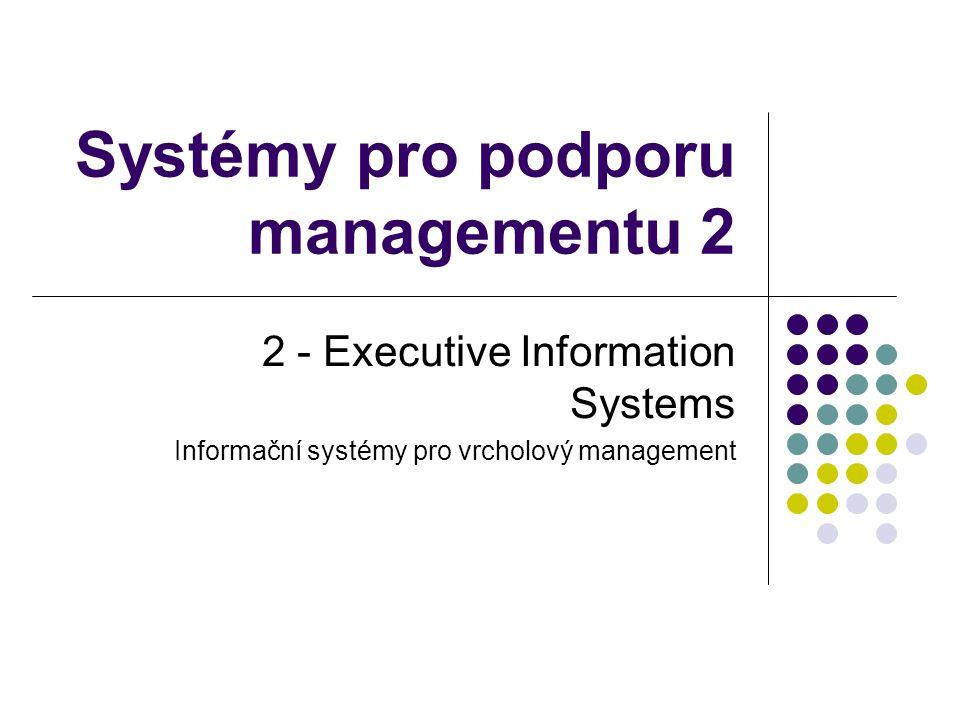 Systémy pro podporu managementu 2 2 - Executive Information Systems Informační systémy pro vrcholový management