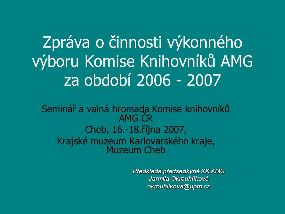 Zpráva o činnosti výkonného výboru Komise Knihovníků AMG za období 2006 - 2007 Seminář a valná hromada Komise knihovníků AMG ČR Cheb, 16.-18.října 200