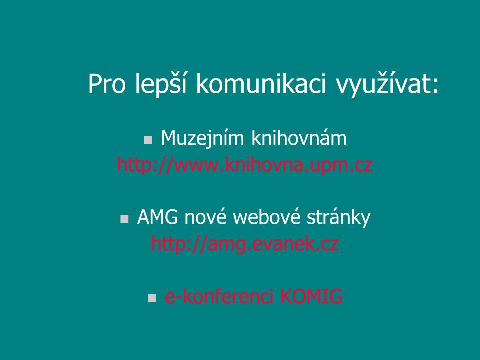 Pro lepší komunikaci využívat: n Muzejním knihovnám http://www.knihovna.upm.cz n AMG nové webové stránky http://amg.evanek.cz n e-konferenci KOMIG