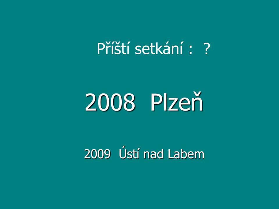 Příští setkání : ? 2008 Plzeň 2009 Ústí nad Labem