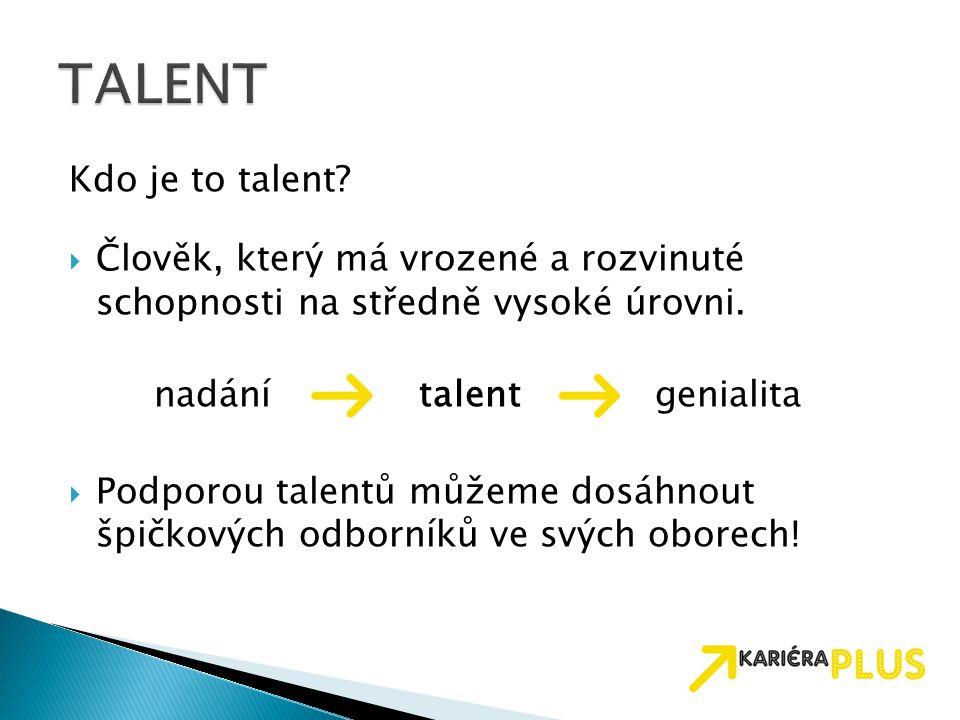 Kdo je to talent?  Člověk, který má vrozené a rozvinuté schopnosti na středně vysoké úrovni. nadání talent genialita  Podporou talentů můžeme dosáhn