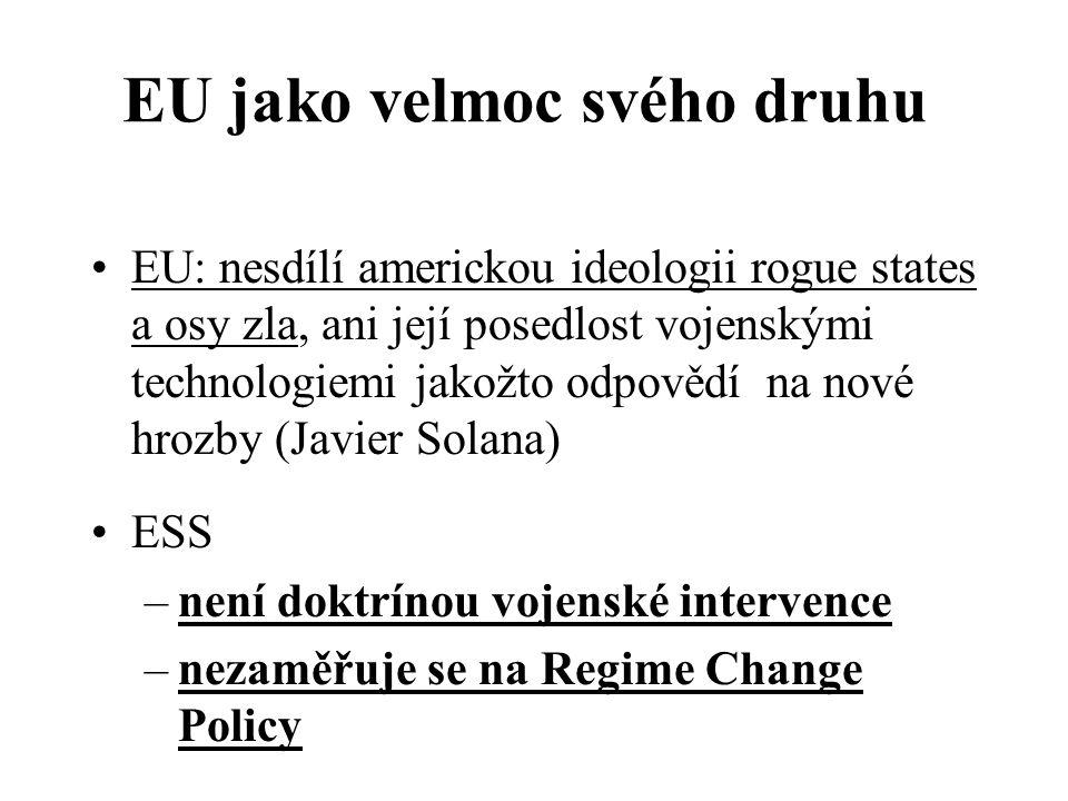 EU jako velmoc svého druhu EU: nesdílí americkou ideologii rogue states a osy zla, ani její posedlost vojenskými technologiemi jakožto odpovědí na nové hrozby (Javier Solana) ESS –není doktrínou vojenské intervence –nezaměřuje se na Regime Change Policy