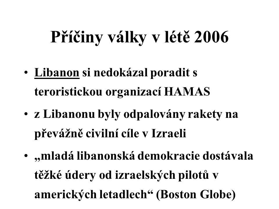 """Příčiny války v létě 2006 Libanon si nedokázal poradit s teroristickou organizací HAMAS z Libanonu byly odpalovány rakety na převážně civilní cíle v Izraeli """"mladá libanonská demokracie dostávala těžké údery od izraelských pilotů v amerických letadlech (Boston Globe)"""