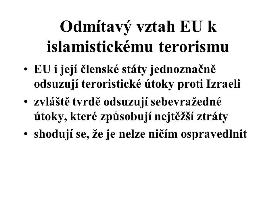 Odmítavý vztah EU k islamistickému terorismu EU i její členské státy jednoznačně odsuzují teroristické útoky proti Izraeli zvláště tvrdě odsuzují sebevražedné útoky, které způsobují nejtěžší ztráty shodují se, že je nelze ničím ospravedlnit