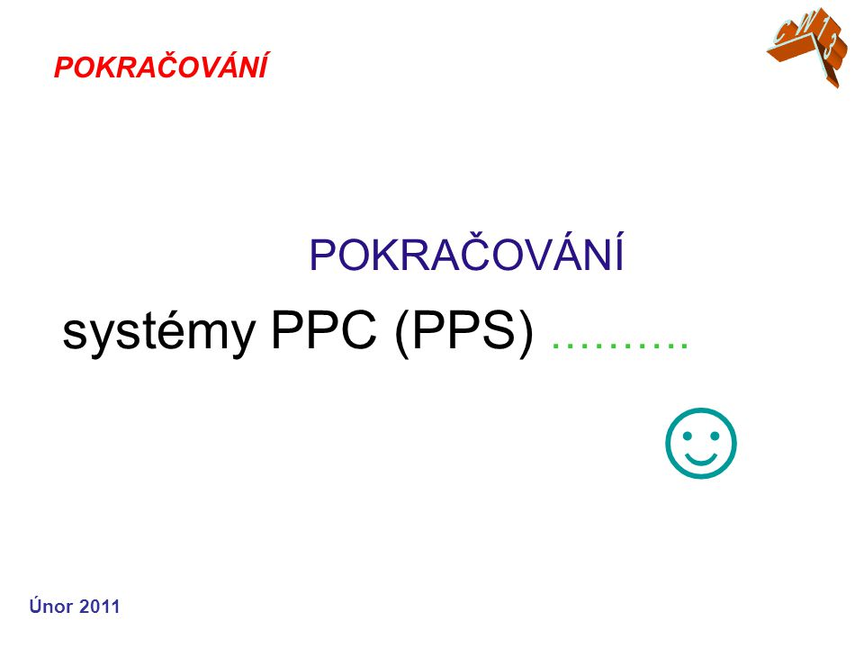 POKRAČOVÁNÍ systémy PPC (PPS) ………. ☺ POKRAČOVÁNÍ Únor 2011