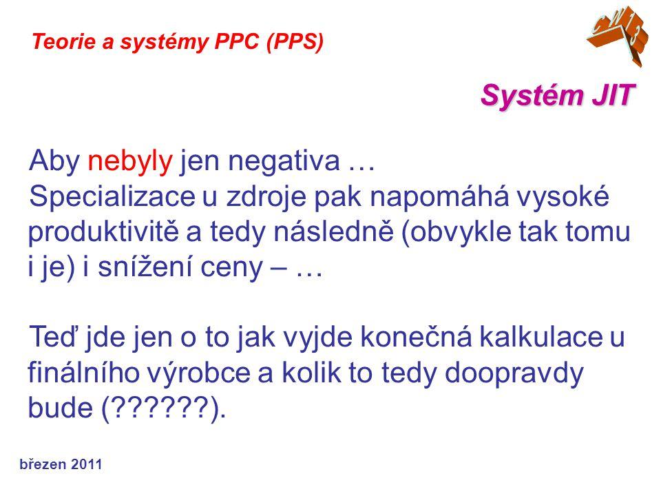 březen 2011 Systém JIT Teorie a systémy PPC (PPS) Aby nebyly jen negativa … Specializace u zdroje pak napomáhá vysoké produktivitě a tedy následně (obvykle tak tomu i je) i snížení ceny – … Teď jde jen o to jak vyjde konečná kalkulace u finálního výrobce a kolik to tedy doopravdy bude (??????).