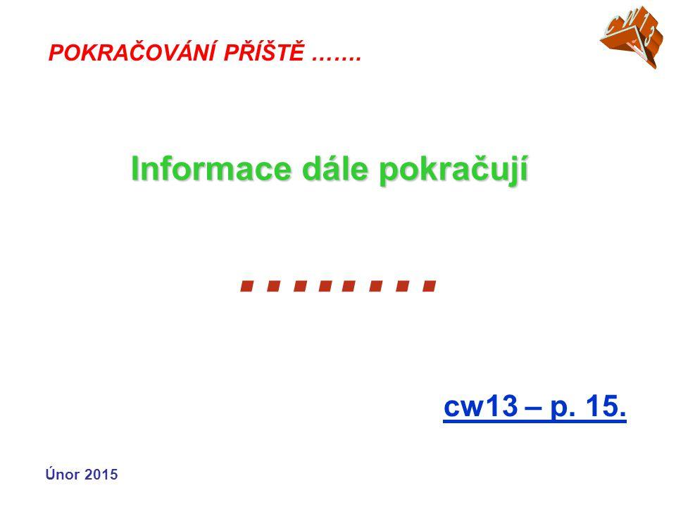 …..… cw13 – p. 15. POKRAČOVÁNÍ PŘÍŠTĚ ……. Informace dále pokračují Únor 2015