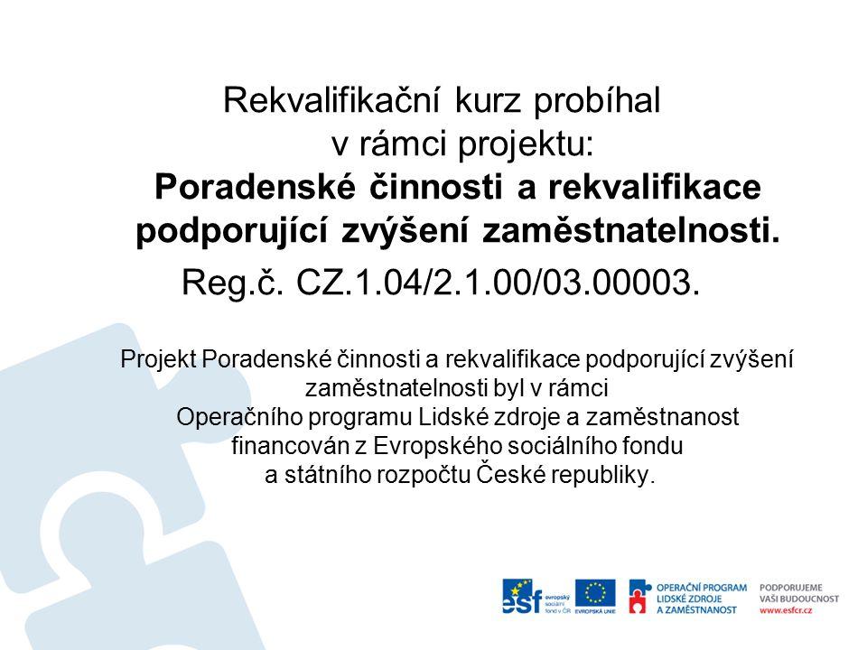 Rekvalifikační kurz probíhal v rámci projektu: Poradenské činnosti a rekvalifikace podporující zvýšení zaměstnatelnosti. Reg.č. CZ.1.04/2.1.00/03.0000