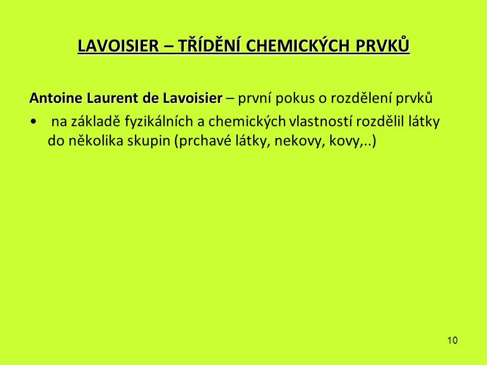 10 LAVOISIER – TŘÍDĚNÍ CHEMICKÝCH PRVKŮ Antoine Laurent de Lavoisier Antoine Laurent de Lavoisier – první pokus o rozdělení prvků na základě fyzikální