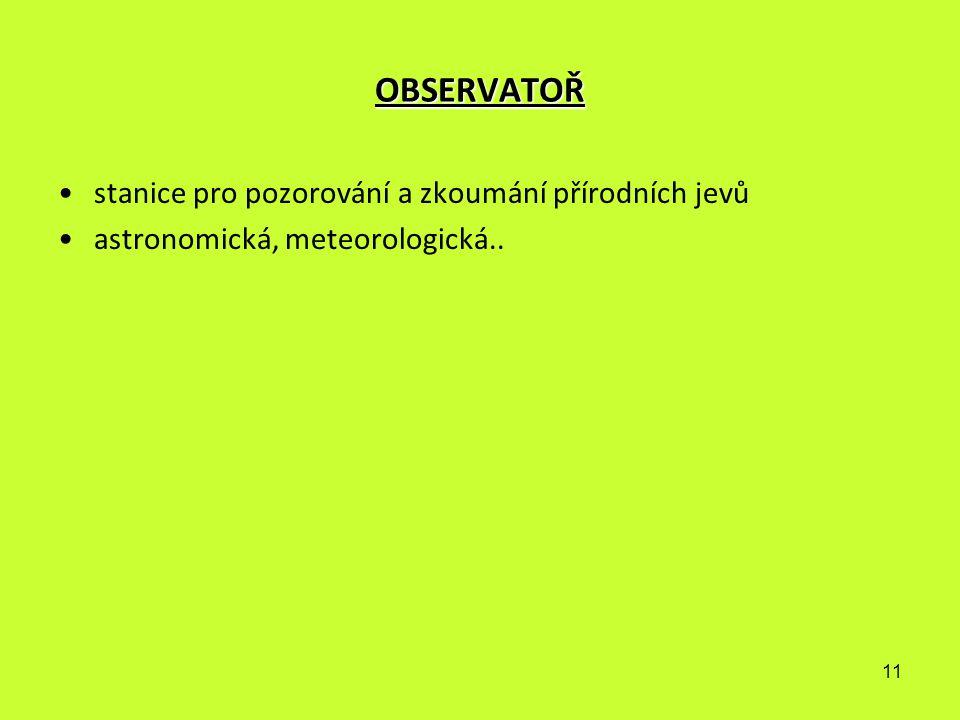 11 OBSERVATOŘ stanice pro pozorování a zkoumání přírodních jevů astronomická, meteorologická..